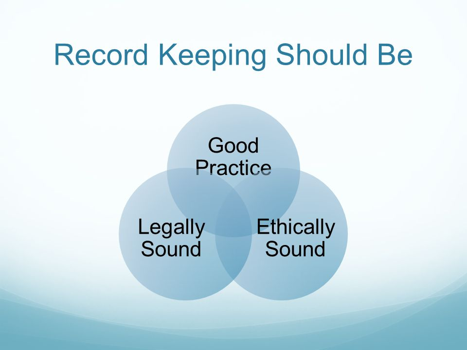 Record Keeping Should Be Good Practice Ethically Sound Legally Sound