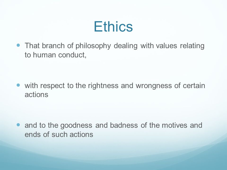 Ethics That branch of philosophy dealing with values relating to human conduct, with respect to the rightness and wrongness of certain actions and to