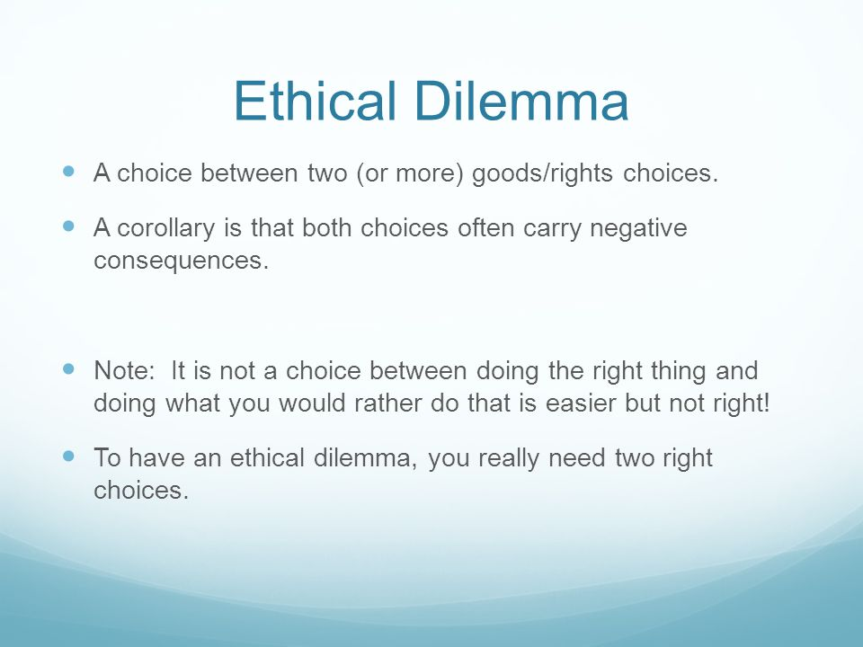 Ethical Dilemma A choice between two (or more) goods/rights choices. A corollary is that both choices often carry negative consequences. Note: It is n