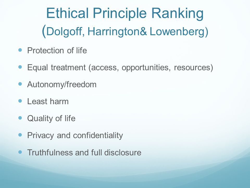 Ethical Principle Ranking ( Dolgoff, Harrington& Lowenberg) Protection of life Equal treatment (access, opportunities, resources) Autonomy/freedom Lea