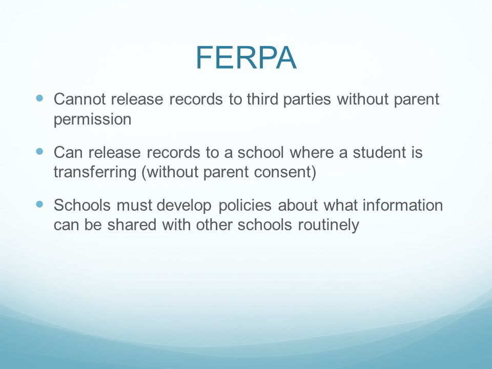 FERPA Cannot release records to third parties without parent permission Can release records to a school where a student is transferring (without paren