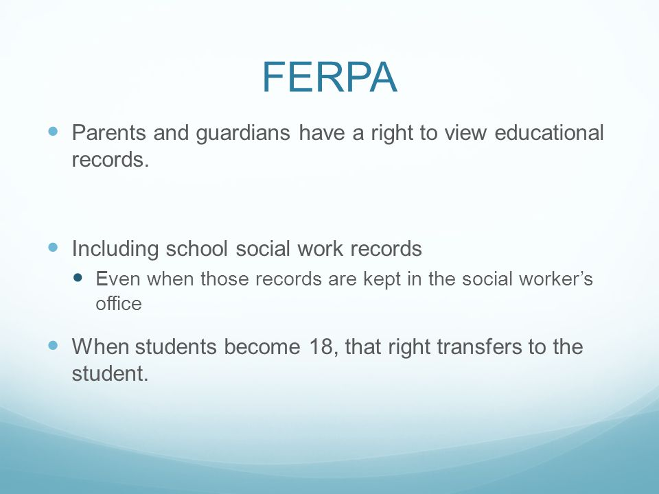 FERPA Parents and guardians have a right to view educational records. Including school social work records Even when those records are kept in the soc