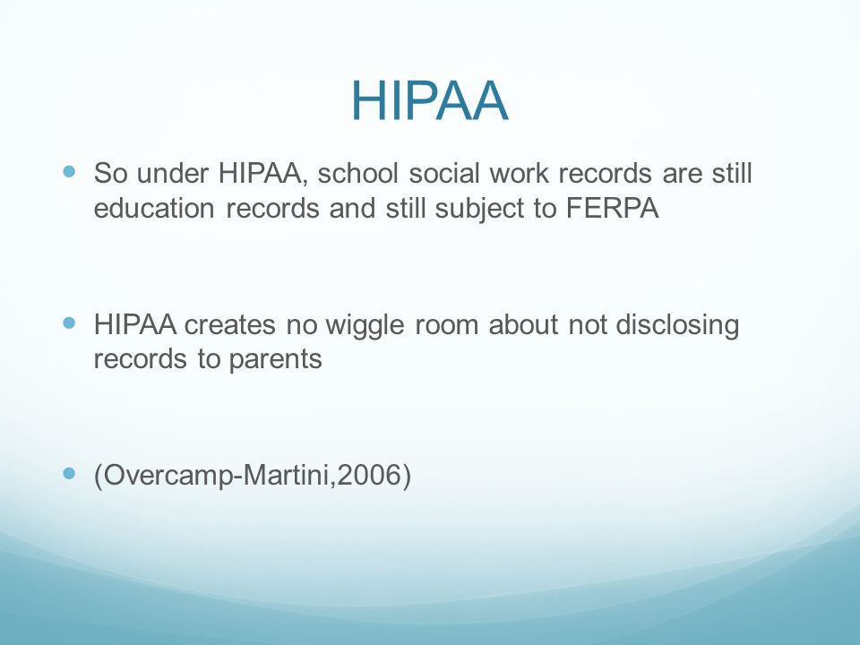 HIPAA So under HIPAA, school social work records are still education records and still subject to FERPA HIPAA creates no wiggle room about not disclos