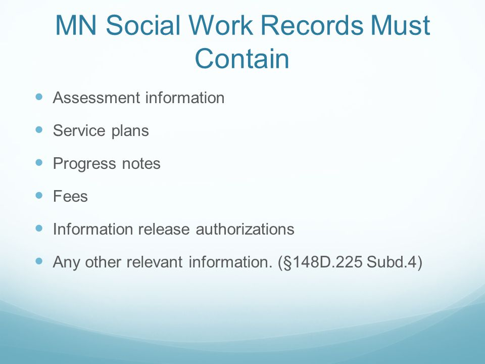 MN Social Work Records Must Contain Assessment information Service plans Progress notes Fees Information release authorizations Any other relevant inf