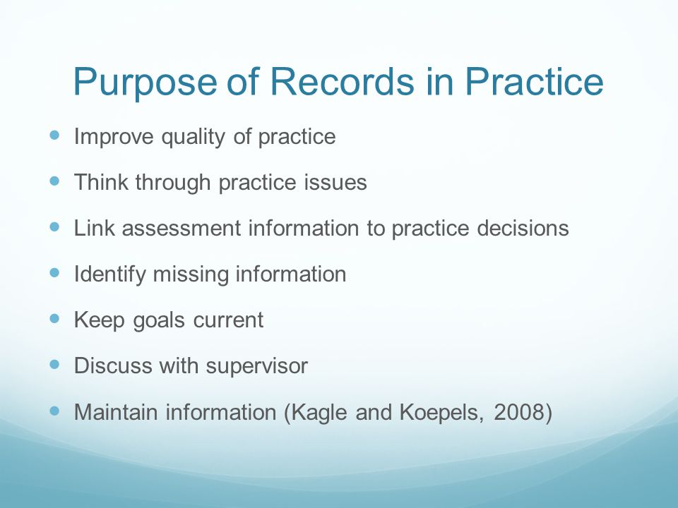 Purpose of Records in Practice Improve quality of practice Think through practice issues Link assessment information to practice decisions Identify mi