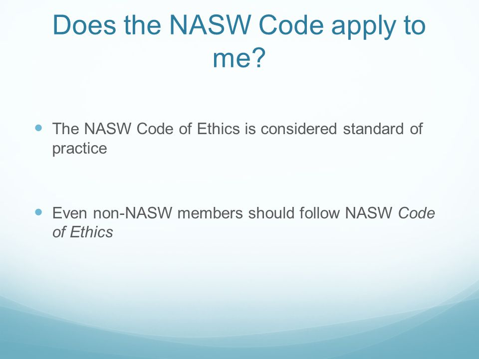 Does the NASW Code apply to me? The NASW Code of Ethics is considered standard of practice Even non-NASW members should follow NASW Code of Ethics