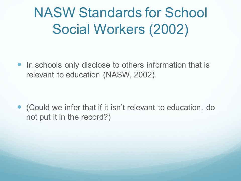 NASW Standards for School Social Workers (2002) In schools only disclose to others information that is relevant to education (NASW, 2002). (Could we i