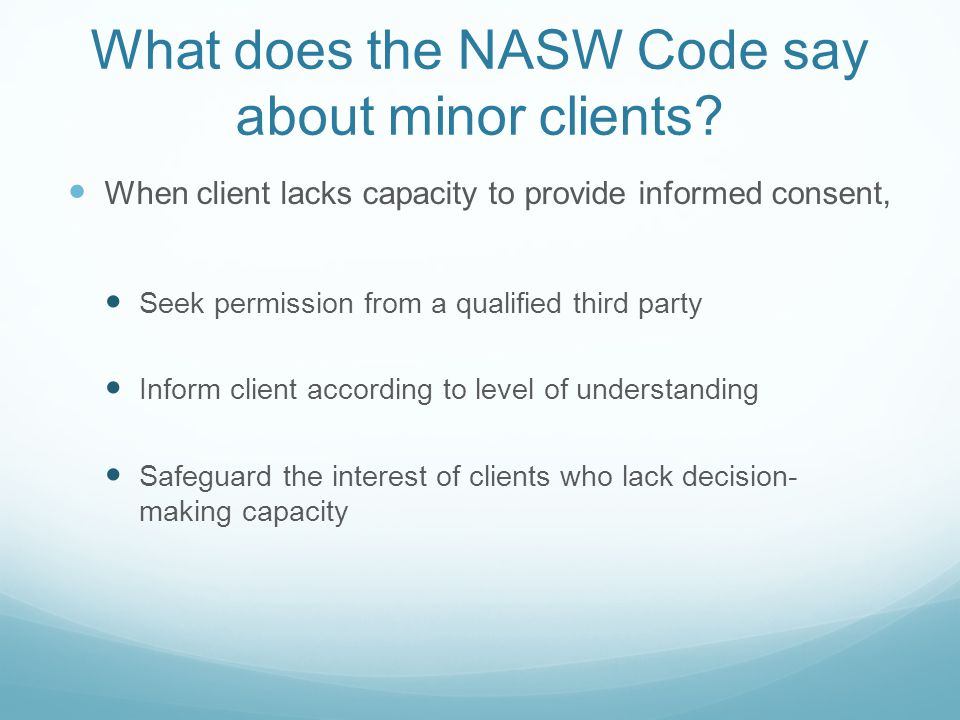 What does the NASW Code say about minor clients? When client lacks capacity to provide informed consent, Seek permission from a qualified third party