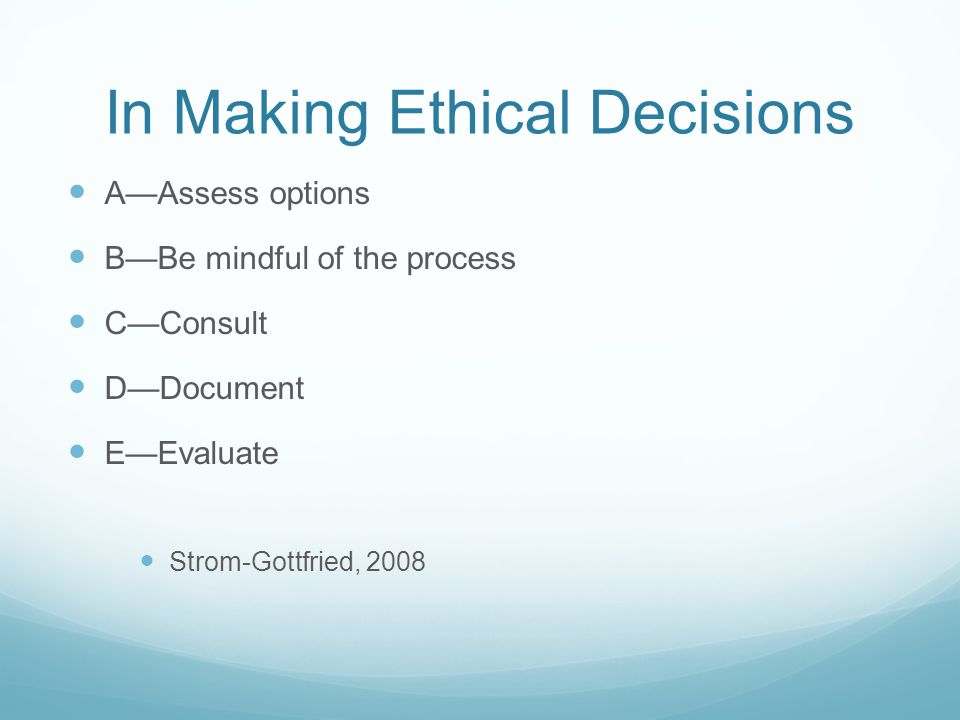 In Making Ethical Decisions A—Assess options B—Be mindful of the process C—Consult D—Document E—Evaluate Strom-Gottfried, 2008