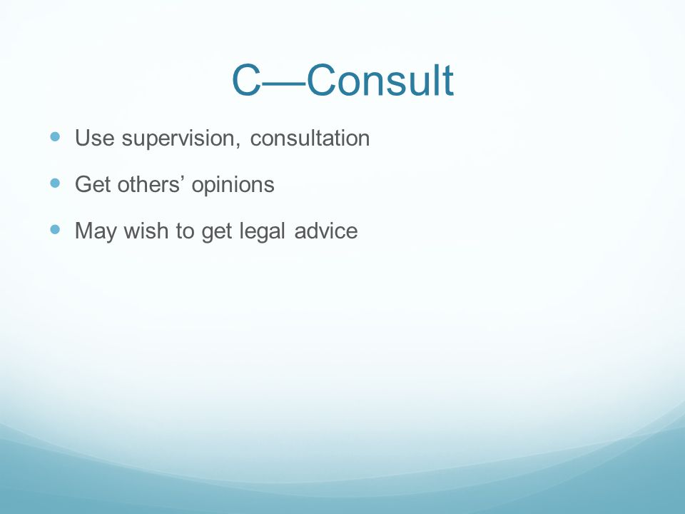 C—Consult Use supervision, consultation Get others' opinions May wish to get legal advice