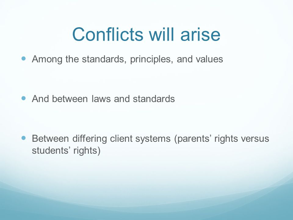 Conflicts will arise Among the standards, principles, and values And between laws and standards Between differing client systems (parents' rights vers