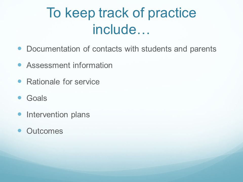 To keep track of practice include… Documentation of contacts with students and parents Assessment information Rationale for service Goals Intervention