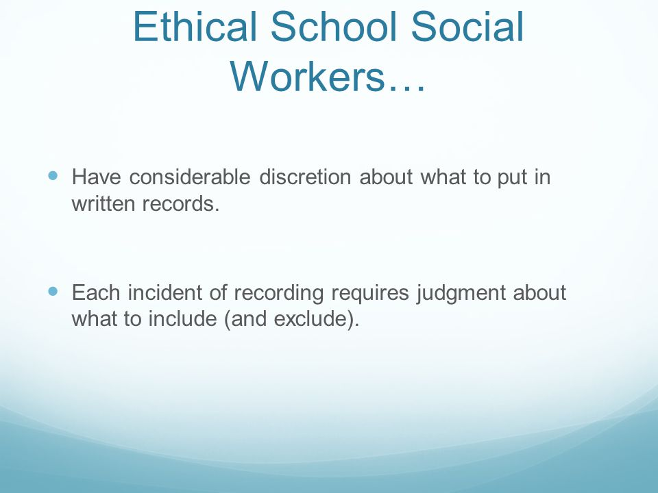 Ethical School Social Workers… Have considerable discretion about what to put in written records. Each incident of recording requires judgment about w