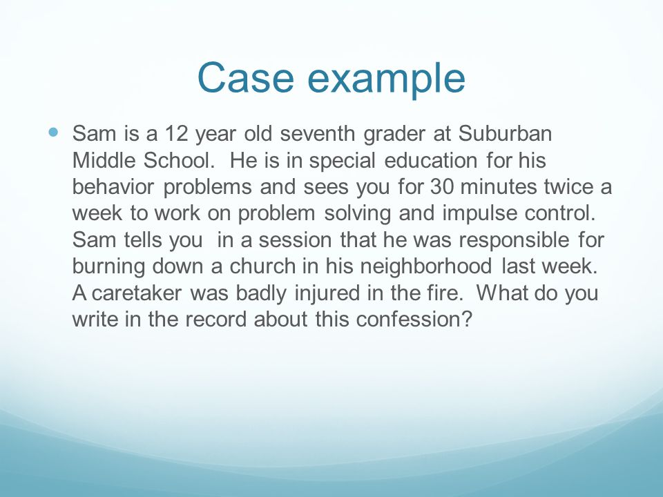 Case example Sam is a 12 year old seventh grader at Suburban Middle School. He is in special education for his behavior problems and sees you for 30 m
