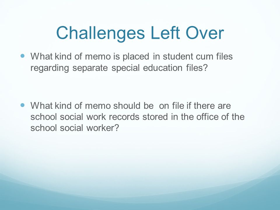 Challenges Left Over What kind of memo is placed in student cum files regarding separate special education files? What kind of memo should be on file