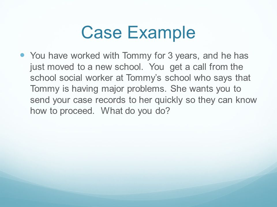 Case Example You have worked with Tommy for 3 years, and he has just moved to a new school. You get a call from the school social worker at Tommy's sc