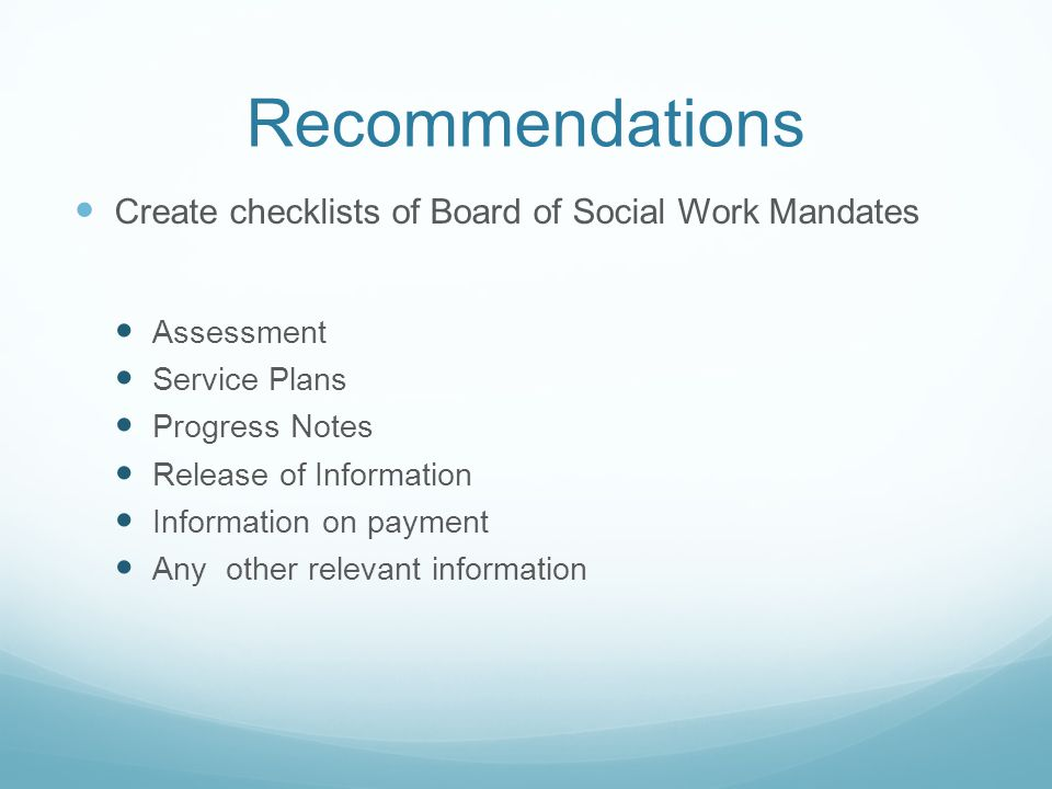 Recommendations Create checklists of Board of Social Work Mandates Assessment Service Plans Progress Notes Release of Information Information on payme