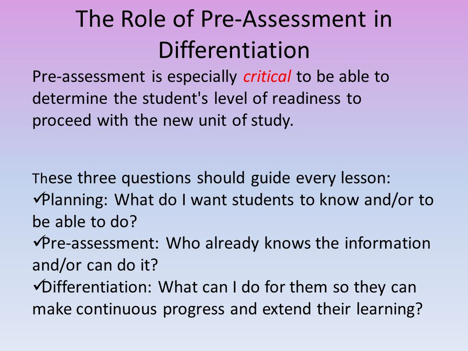 The Role of Pre-Assessment in Differentiation Th ese three questions should guide every lesson: Planning: What do I want students to know and/or to be able to do.