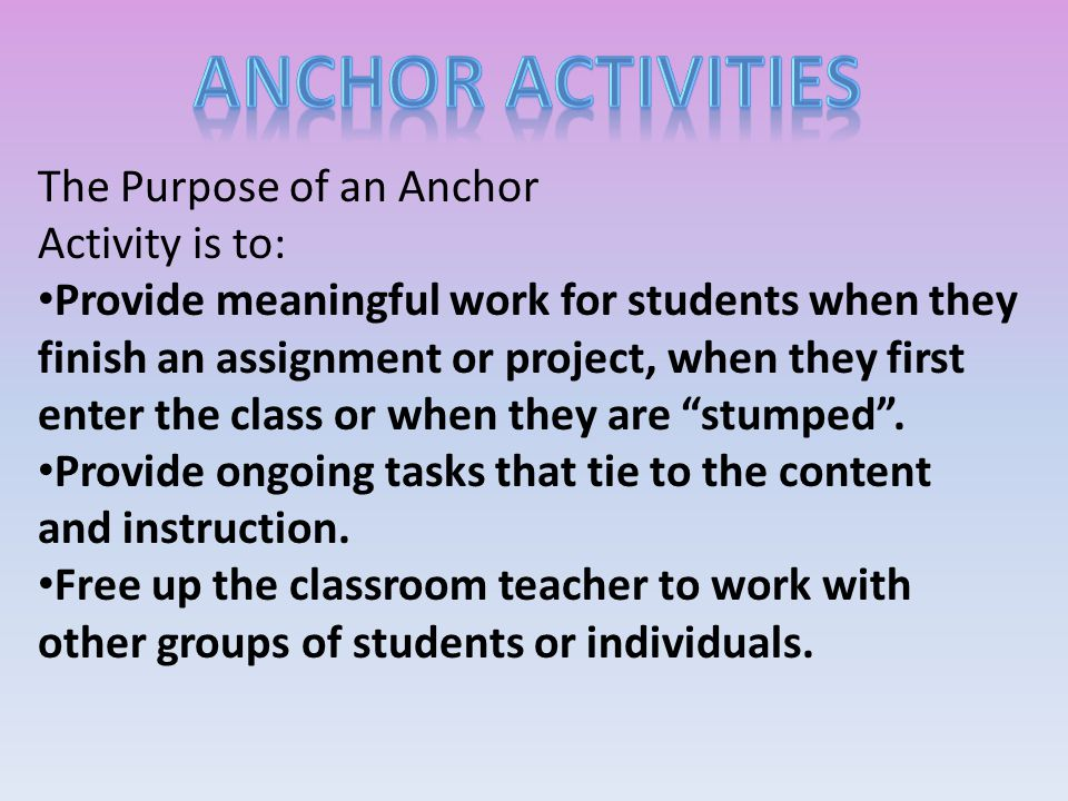 The Purpose of an Anchor Activity is to: Provide meaningful work for students when they finish an assignment or project, when they first enter the class or when they are stumped .