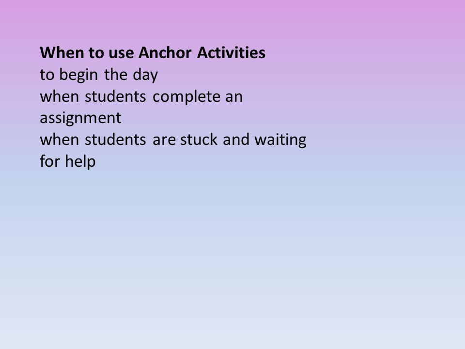 When to use Anchor Activities to begin the day when students complete an assignment when students are stuck and waiting for help