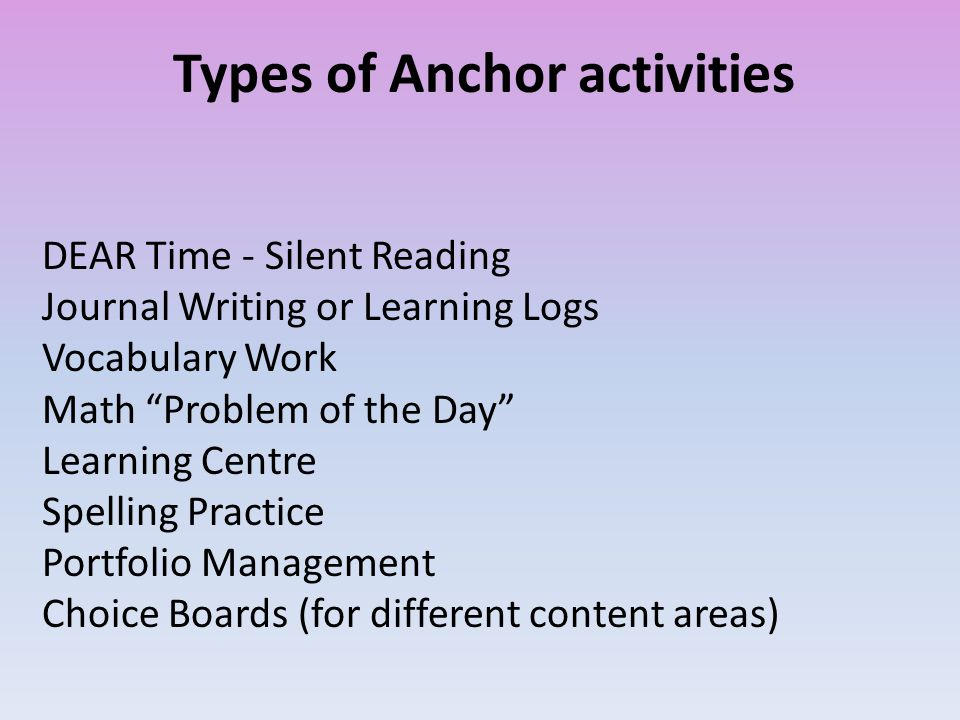 DEAR Time - Silent Reading Journal Writing or Learning Logs Vocabulary Work Math Problem of the Day Learning Centre Spelling Practice Portfolio Management Choice Boards (for different content areas) Types of Anchor activities