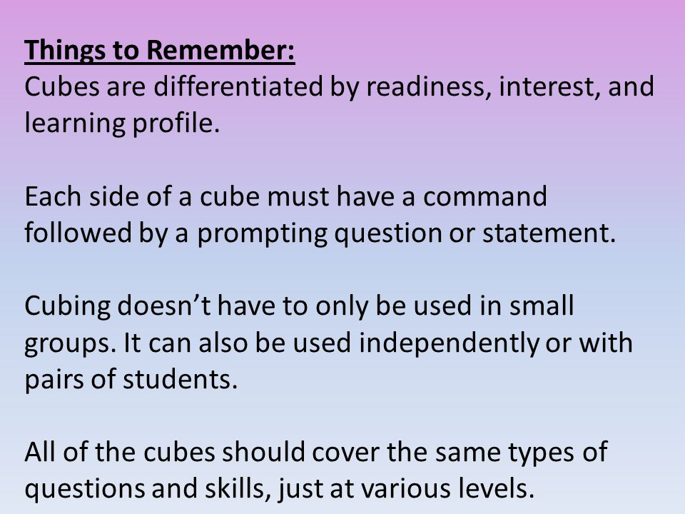 Things to Remember: Cubes are differentiated by readiness, interest, and learning profile.