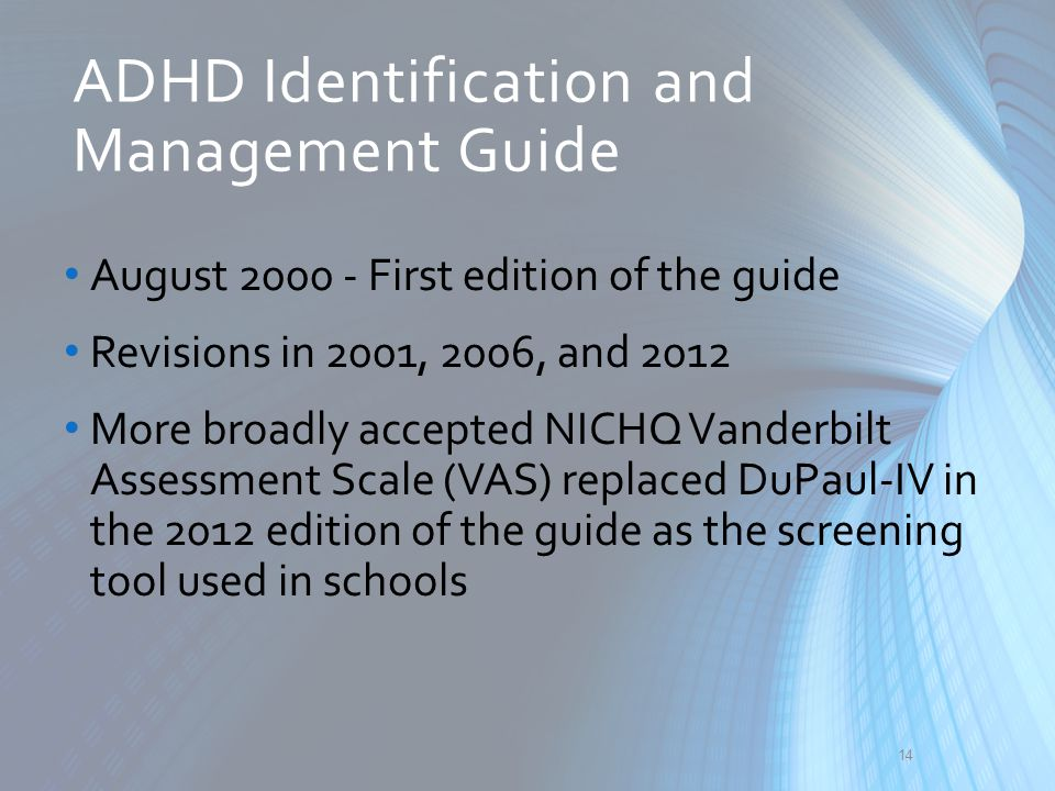 ADHD Identification and Management Guide August 2000 - First edition of the guide Revisions in 2001, 2006, and 2012 More broadly accepted NICHQ Vander