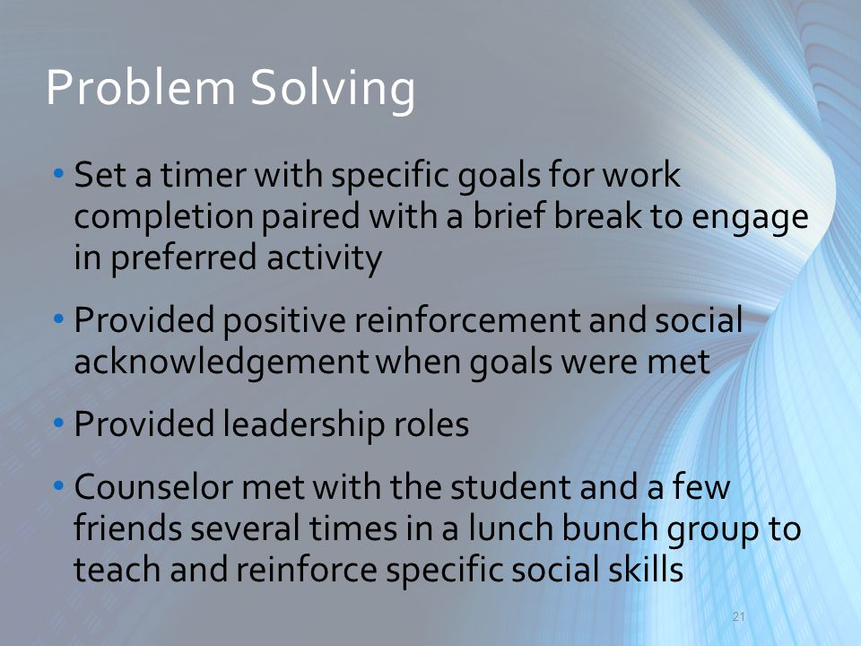 Problem Solving Set a timer with specific goals for work completion paired with a brief break to engage in preferred activity Provided positive reinfo