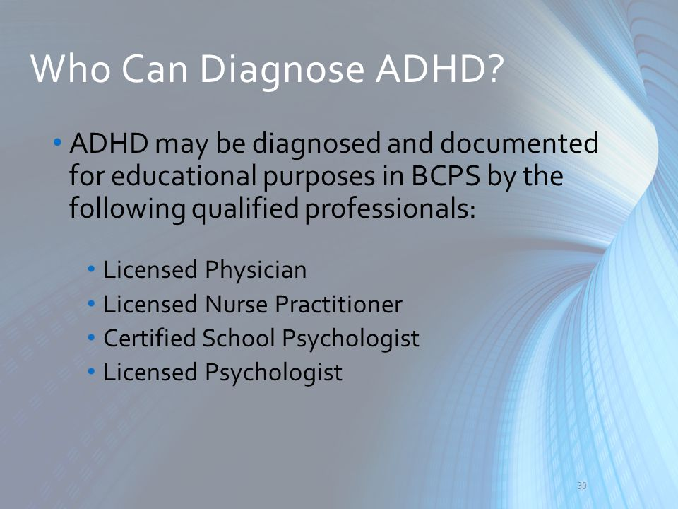 Who Can Diagnose ADHD? ADHD may be diagnosed and documented for educational purposes in BCPS by the following qualified professionals: Licensed Physic