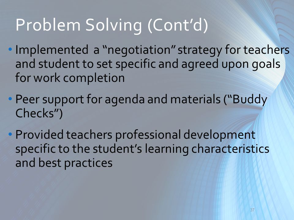 "Implemented a ""negotiation"" strategy for teachers and student to set specific and agreed upon goals for work completion Peer support for agenda and ma"