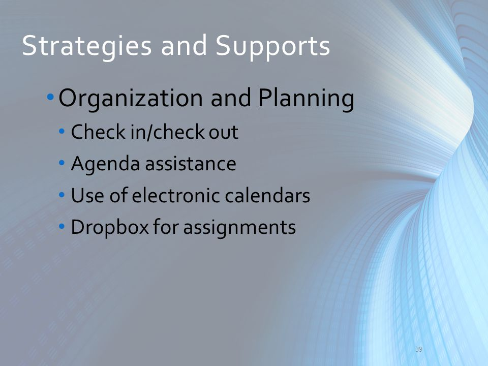 Strategies and Supports Organization and Planning Check in/check out Agenda assistance Use of electronic calendars Dropbox for assignments 39