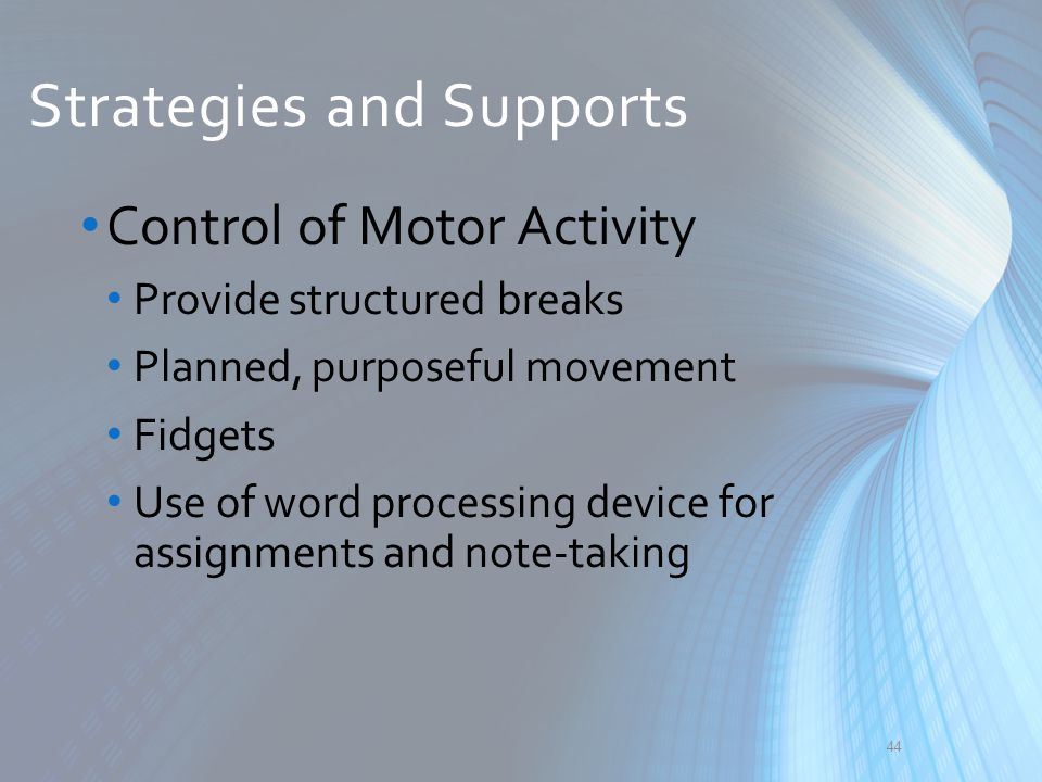 Strategies and Supports Control of Motor Activity Provide structured breaks Planned, purposeful movement Fidgets Use of word processing device for ass