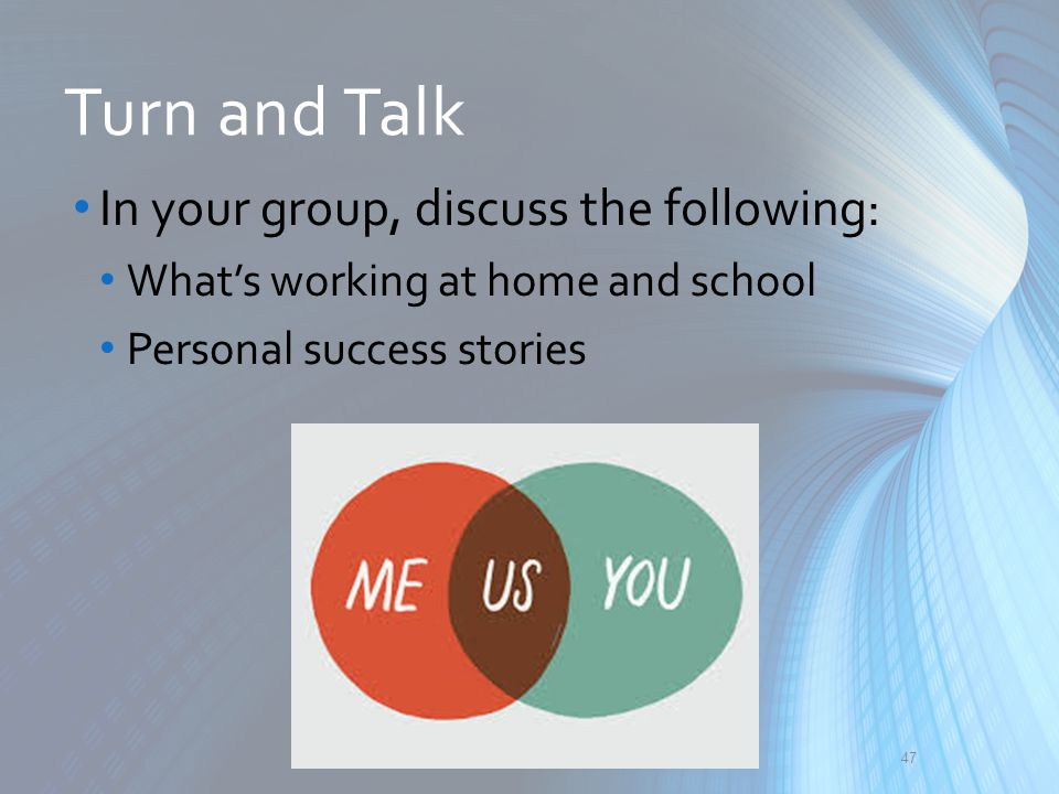 Turn and Talk In your group, discuss the following: What's working at home and school Personal success stories 47