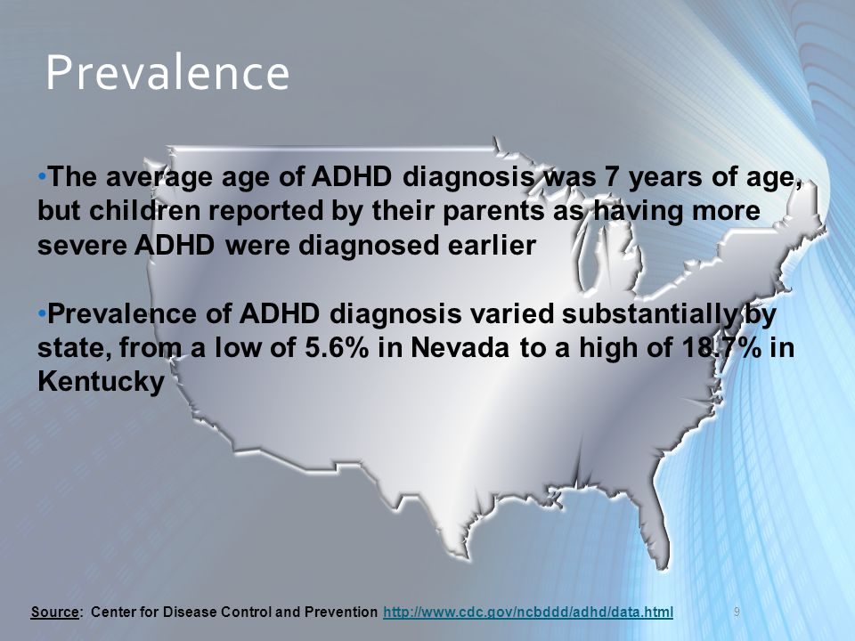 9 The average age of ADHD diagnosis was 7 years of age, but children reported by their parents as having more severe ADHD were diagnosed earlier Preva