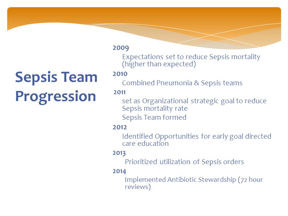 Sepsis Team Progression  2009  Expectations set to reduce Sepsis mortality (higher than expected)  2010  Combined Pneumonia & Sepsis teams 2011  set as Organizational strategic goal to reduce Sepsis mortality rate  Sepsis Team formed  2012  Identified Opportunities for early goal directed care education  2013  Prioritized utilization of Sepsis orders  2014  Implemented Antibiotic Stewardship (72 hour reviews)