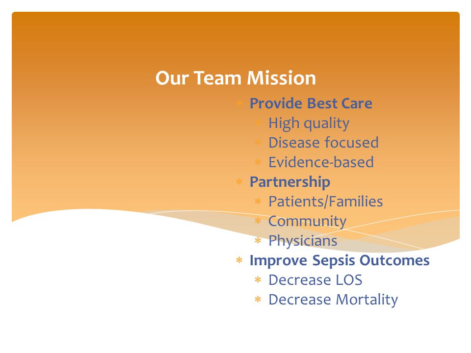 Slide 1 Our Team Mission  Provide Best Care  High quality  Disease focused  Evidence-based  Partnership  Patients/Families  Community  Physicians  Improve Sepsis Outcomes  Decrease LOS  Decrease Mortality