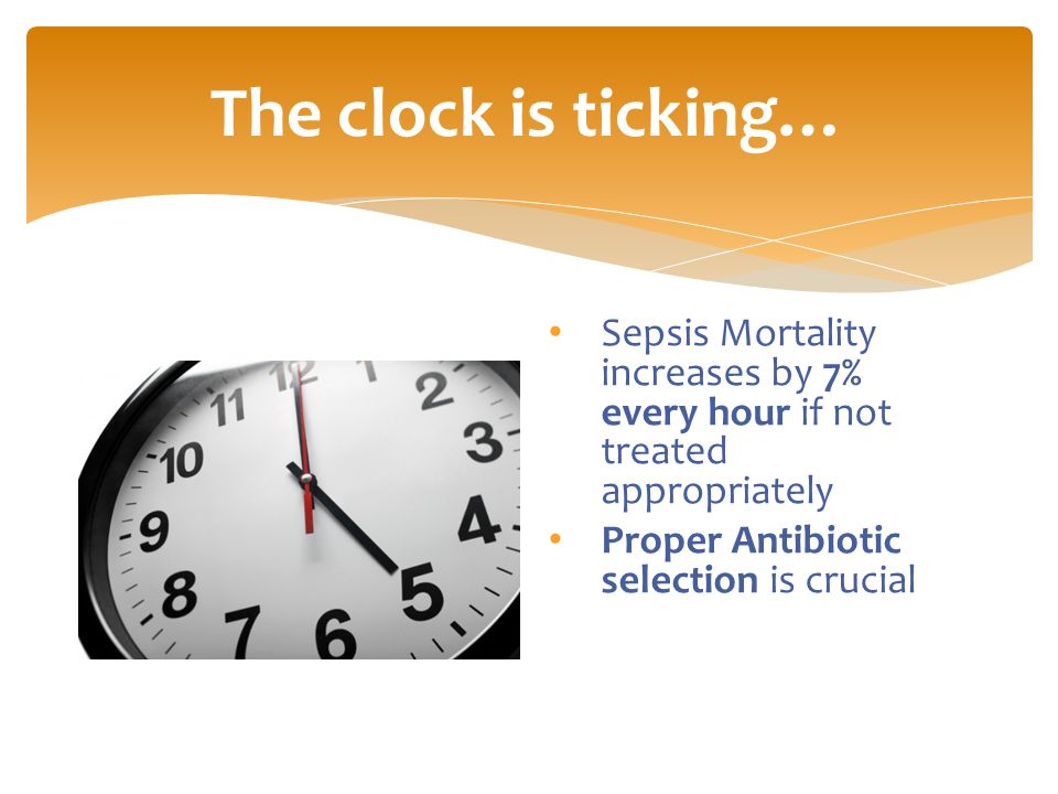 The clock is ticking… Sepsis Mortality increases by 7% every hour if not treated appropriately Proper Antibiotic selection is crucial