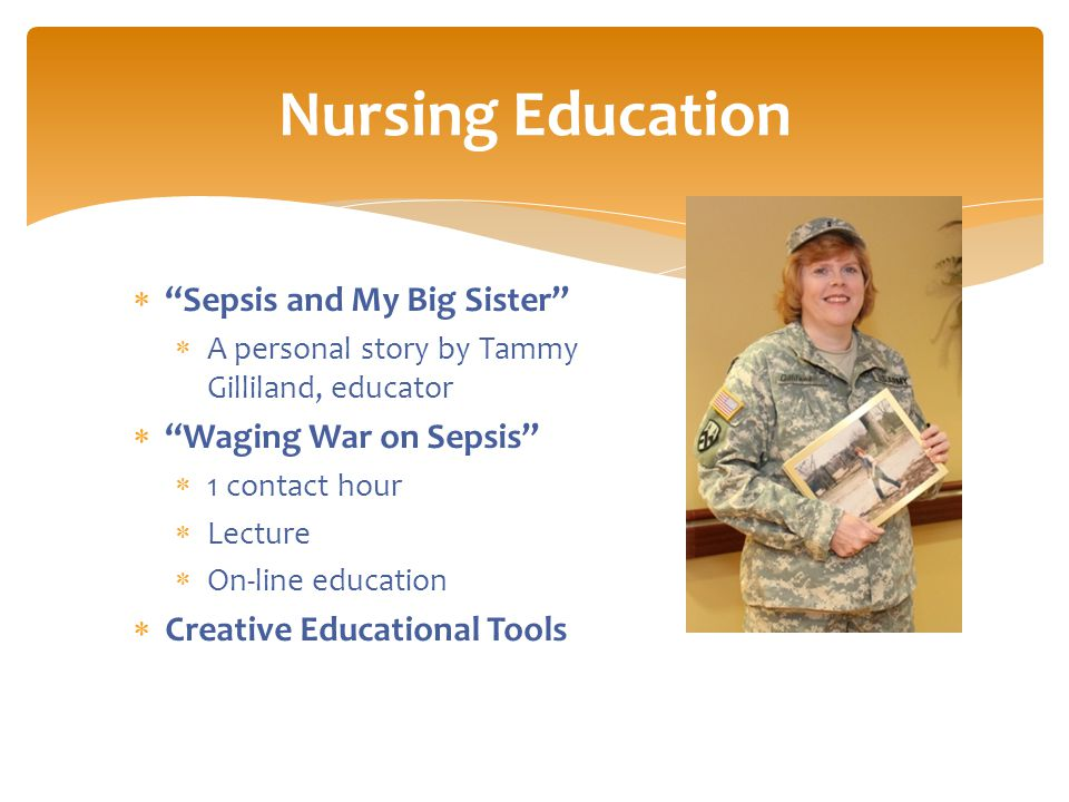  Sepsis and My Big Sister  A personal story by Tammy Gilliland, educator  Waging War on Sepsis  1 contact hour  Lecture  On-line education  Creative Educational Tools Nursing Education