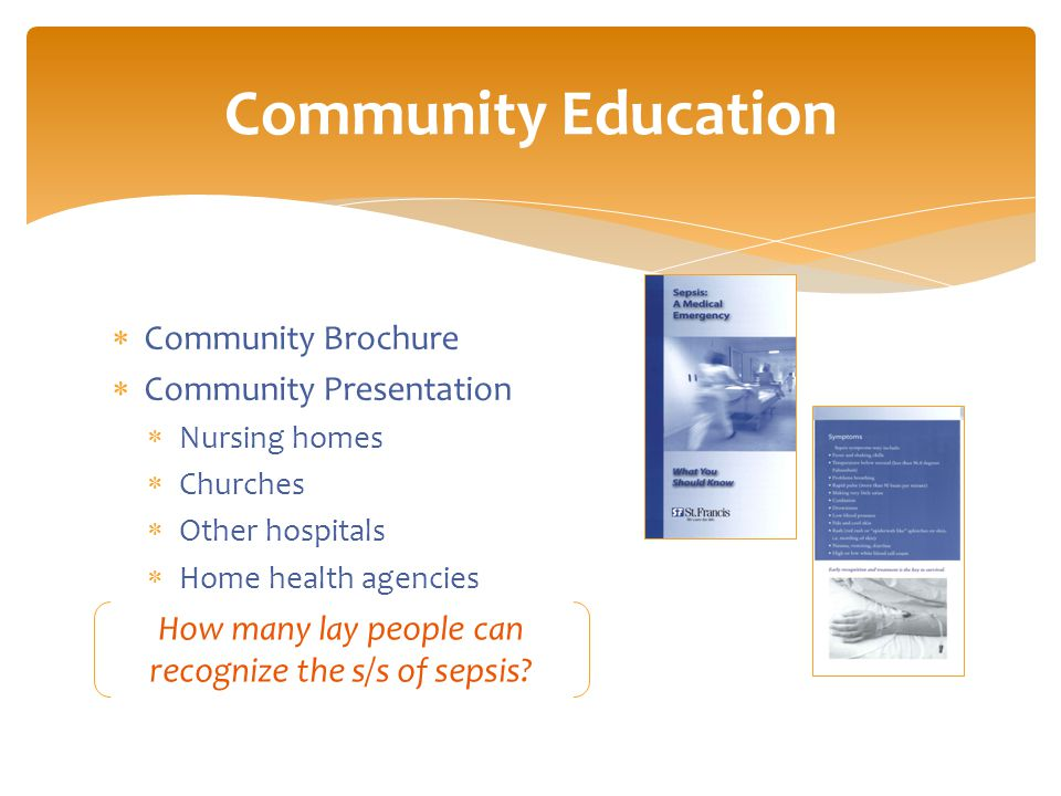  Community Brochure  Community Presentation  Nursing homes  Churches  Other hospitals  Home health agencies Community Education How many lay people can recognize the s/s of sepsis