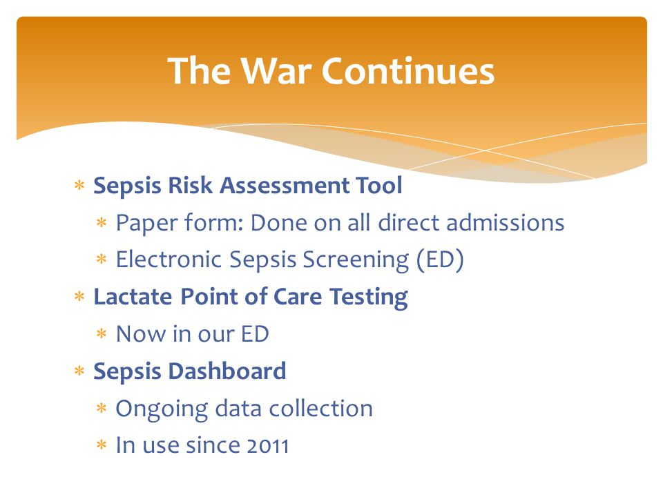  Sepsis Risk Assessment Tool  Paper form: Done on all direct admissions  Electronic Sepsis Screening (ED)  Lactate Point of Care Testing  Now in our ED  Sepsis Dashboard  Ongoing data collection  In use since 2011 The War Continues