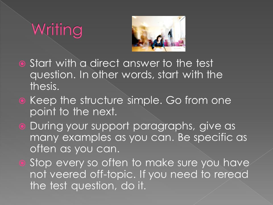  Start with a direct answer to the test question. In other words, start with the thesis.  Keep the structure simple. Go from one point to the next.