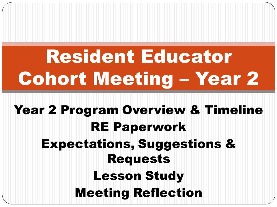 Year 2 Program Overview & Timeline RE Paperwork Expectations, Suggestions & Requests Lesson Study Meeting Reflection Resident Educator Cohort Meeting – Year 2
