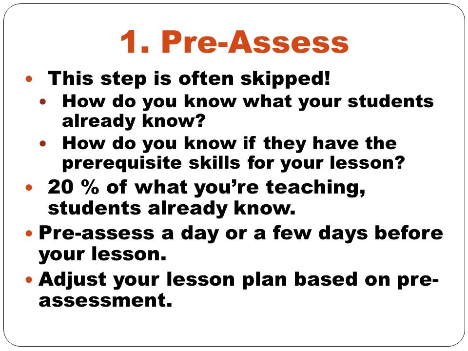 1. Pre-Assess This step is often skipped. How do you know what your students already know.