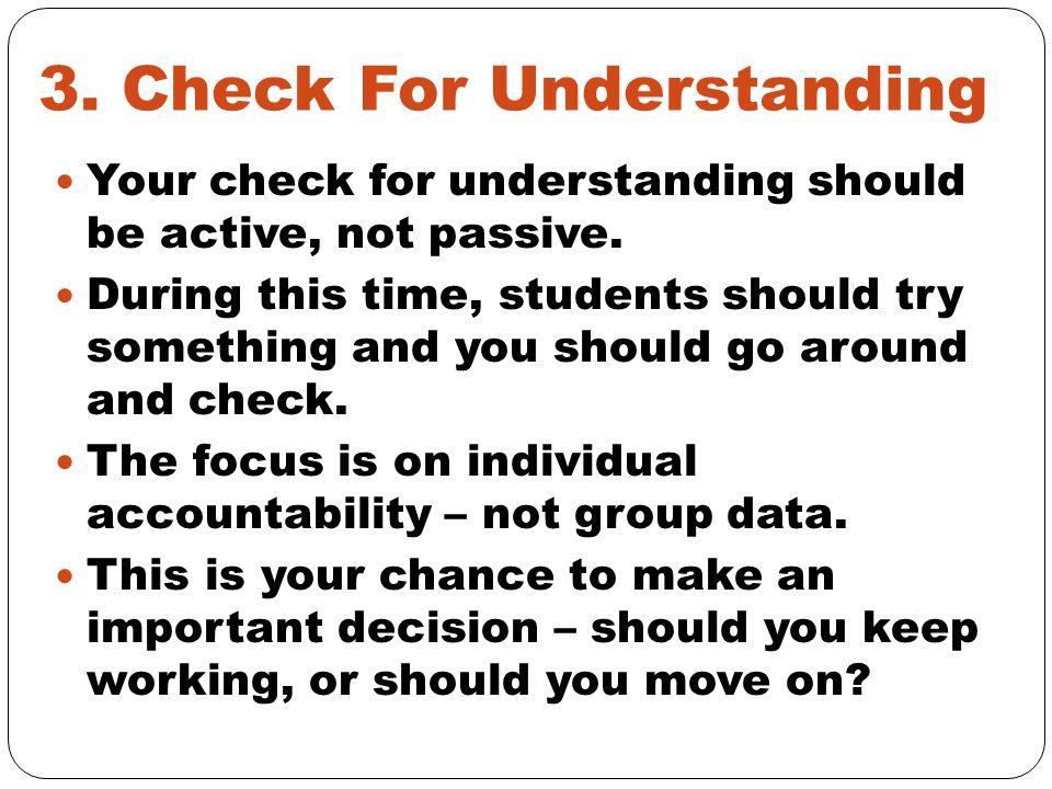 3. Check For Understanding Your check for understanding should be active, not passive.