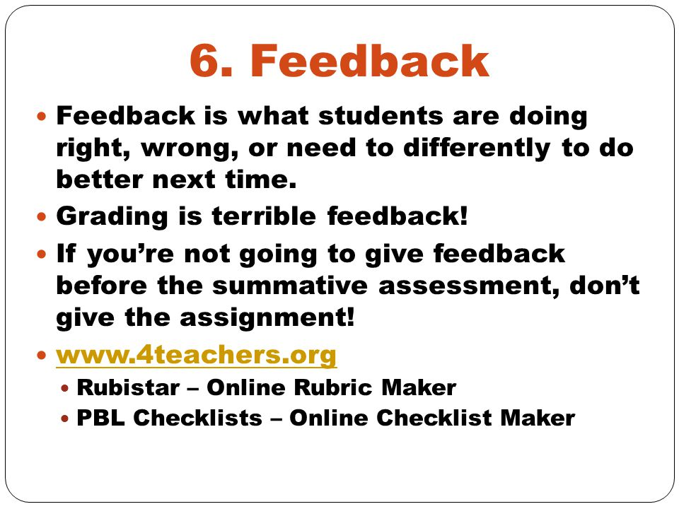 6. Feedback Feedback is what students are doing right, wrong, or need to differently to do better next time. Grading is terrible feedback! If you're n
