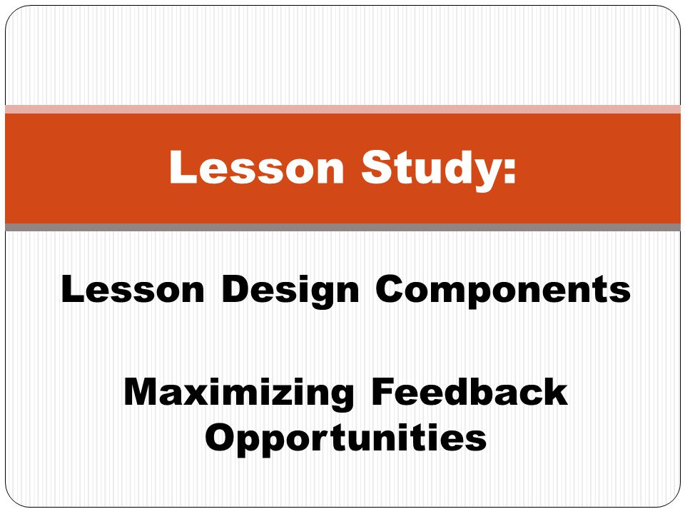 Lesson Design Components Maximizing Feedback Opportunities Lesson Study: