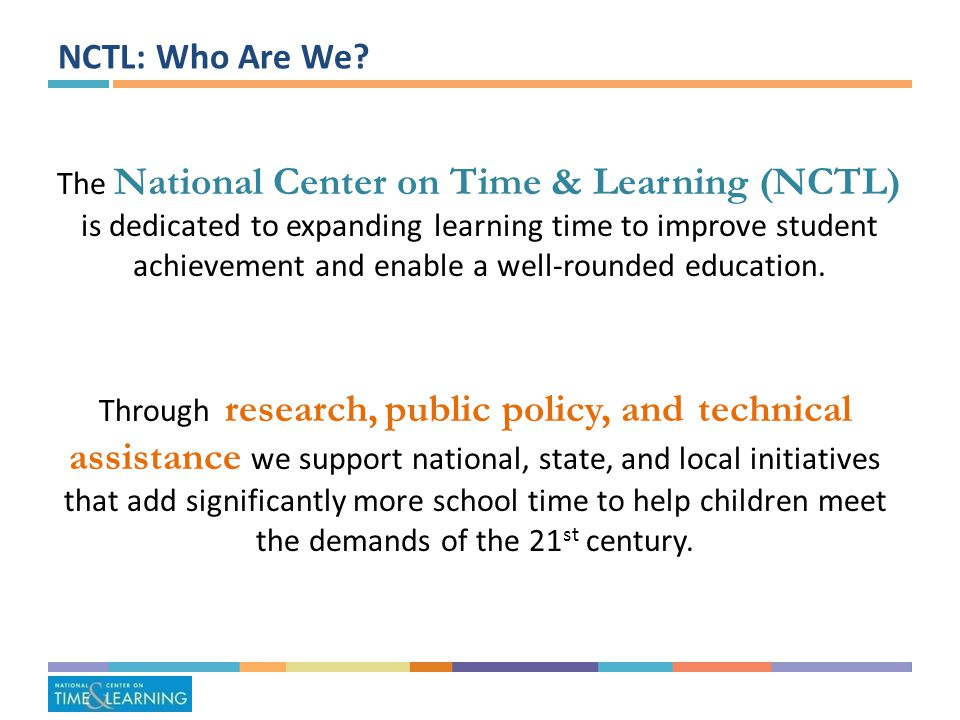 NCTL: Our Strategy Improve School Practice: Through technical assistance, grow and strengthen the number of high- quality expanded learning time schools nationally Inform Policy: Support policy development and leverage federal, state, and local funding to support high- quality expanded learning time implementation Generate Knowledge: Document and disseminate effective practices of high- performing expanded learning time charter and district schools across the country Build Support: Build broad-based support to bring high-quality expanded-time school opportunities to all high- poverty students over time 4