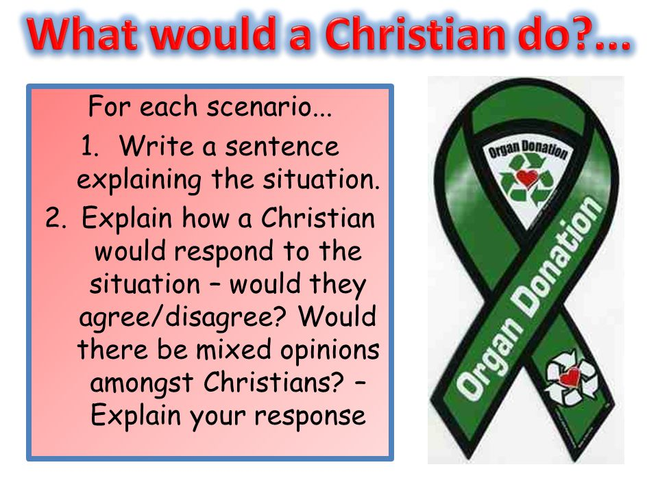 For each scenario... 1.Write a sentence explaining the situation. 2.Explain how a Christian would respond to the situation – would they agree/disagree