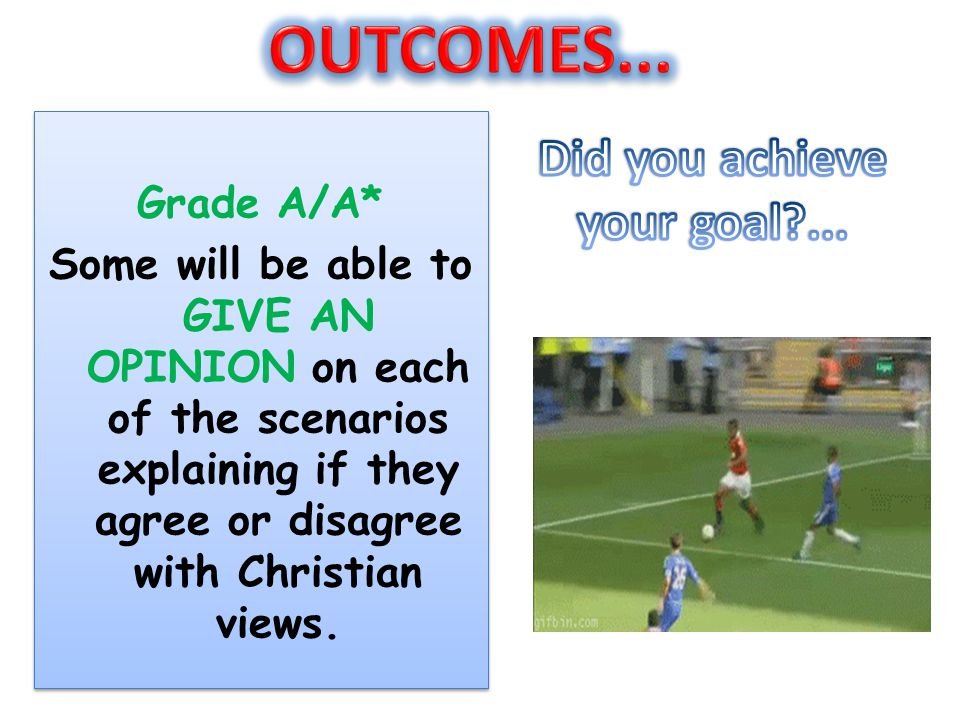 Grade A/A* Some will be able to GIVE AN OPINION on each of the scenarios explaining if they agree or disagree with Christian views. Grade A/A* Some wi