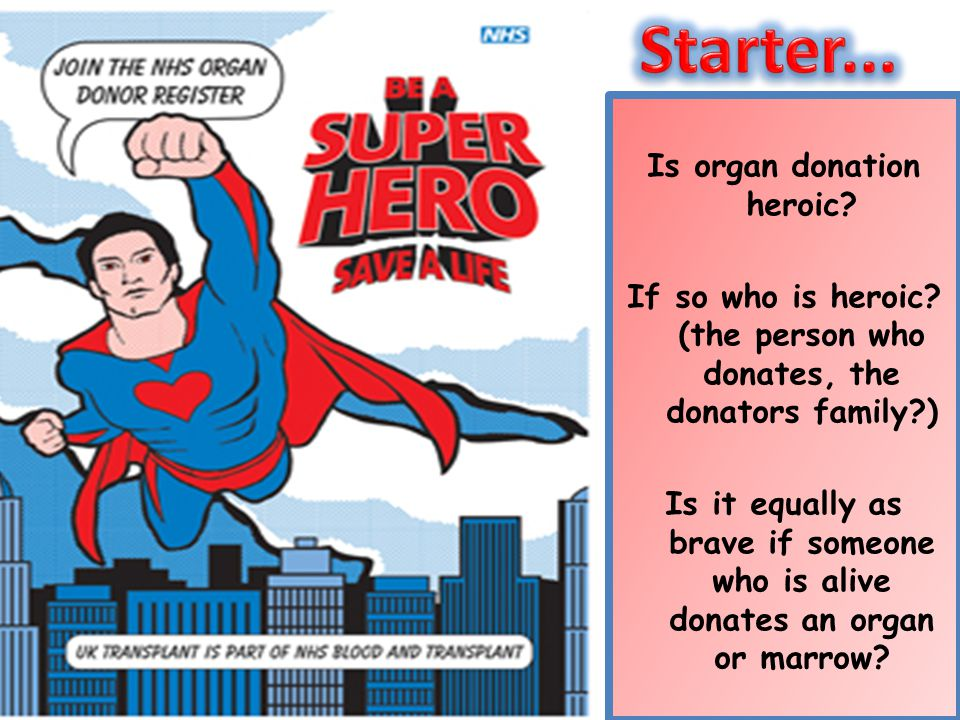Is organ donation heroic? If so who is heroic? (the person who donates, the donators family?) Is it equally as brave if someone who is alive donates a